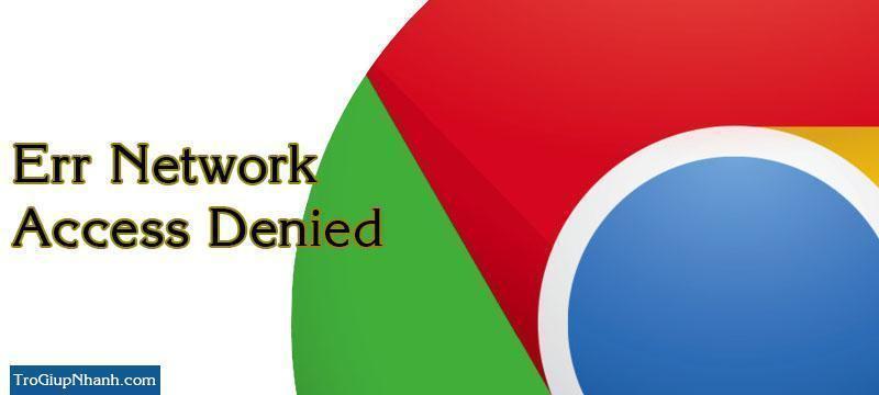 Photo of Sửa lỗi Err Network Access Denied trên trình duyệt Chrome